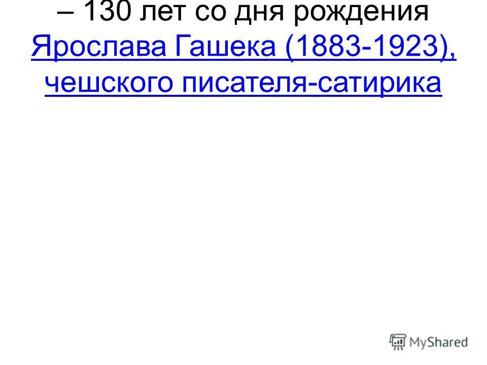 – 130 лет со дня рождения Ярослава Гашека (1883-1923), чешского писателя-сатирика Ярослава Гашека (1883-1923), чешского писателя-сатирика