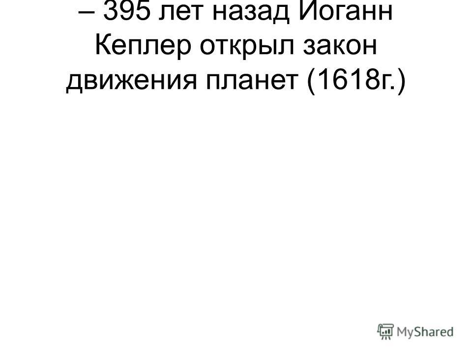 – 395 лет назад Иоганн Кеплер открыл закон движения планет (1618г.)