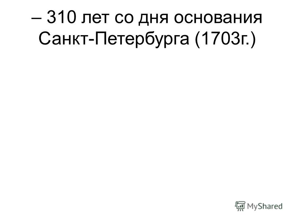 – 310 лет со дня основания Санкт-Петербурга (1703г.)
