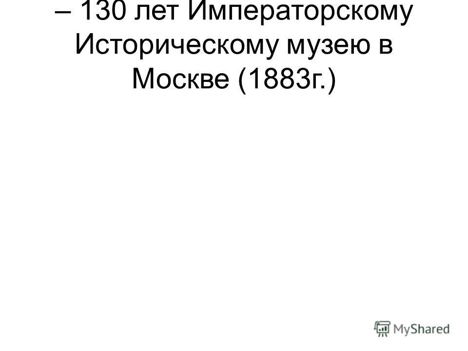 – 130 лет Императорскому Историческому музею в Москве (1883г.)