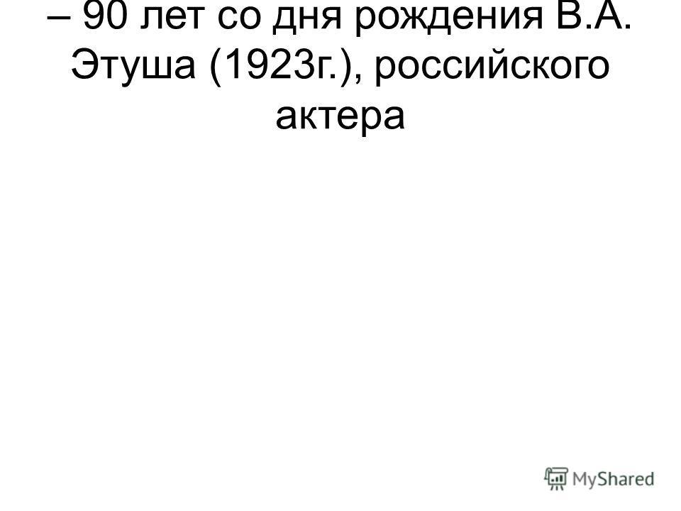– 90 лет со дня рождения В.А. Этуша (1923г.), российского актера