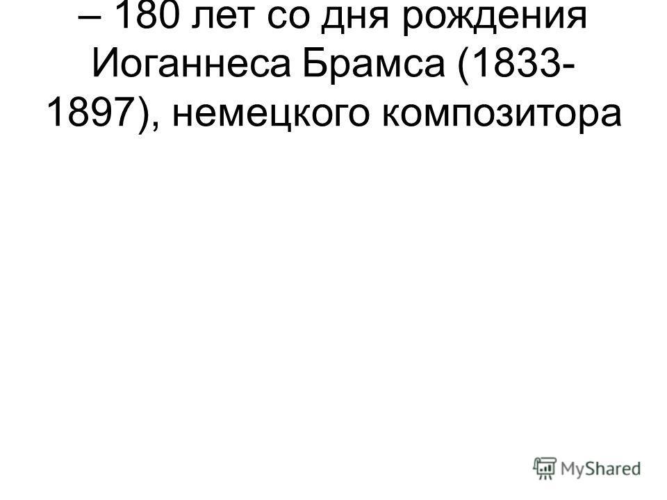 – 180 лет со дня рождения Иоганнеса Брамса (1833- 1897), немецкого композитора