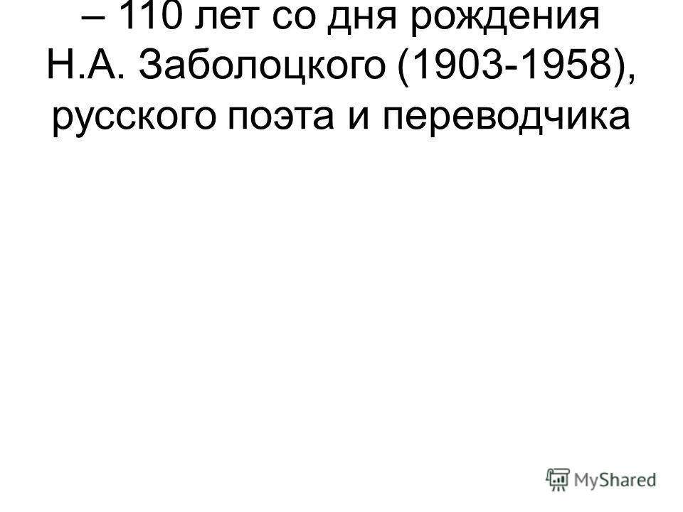 – 110 лет со дня рождения Н.А. Заболоцкого (1903-1958), русского поэта и переводчика