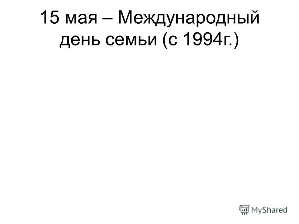 15 мая – Международный день семьи (с 1994г.)