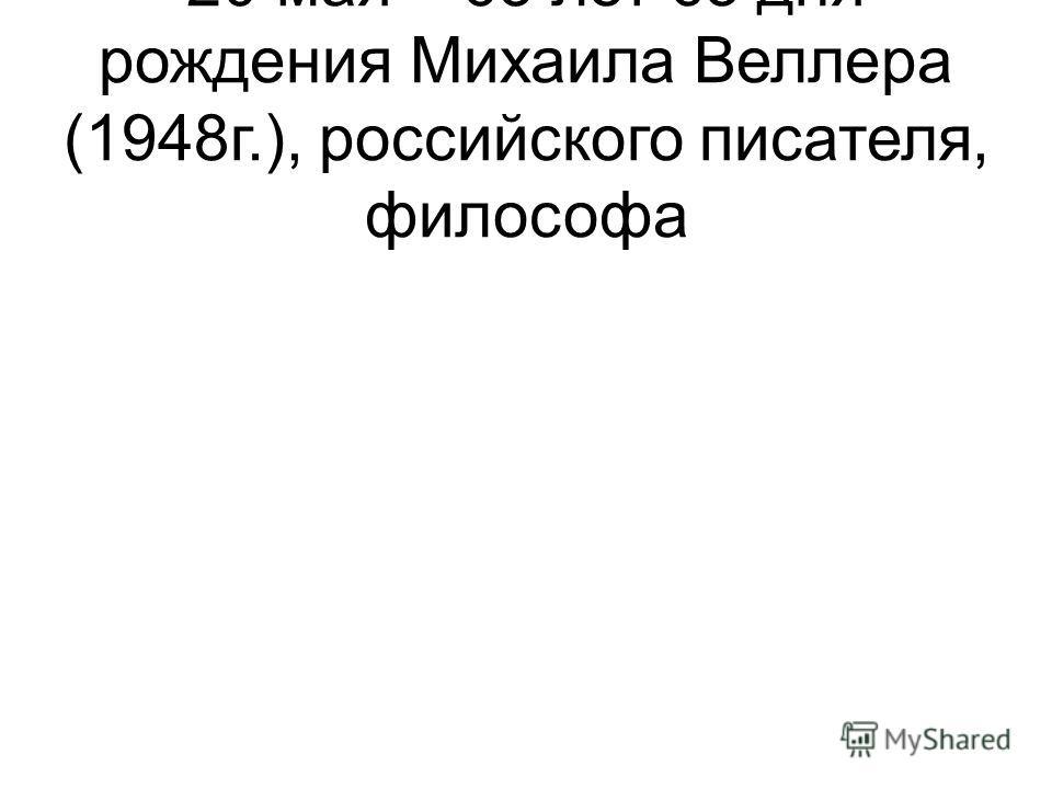 20 мая – 65 лет со дня рождения Михаила Веллера (1948г.), российского писателя, философа