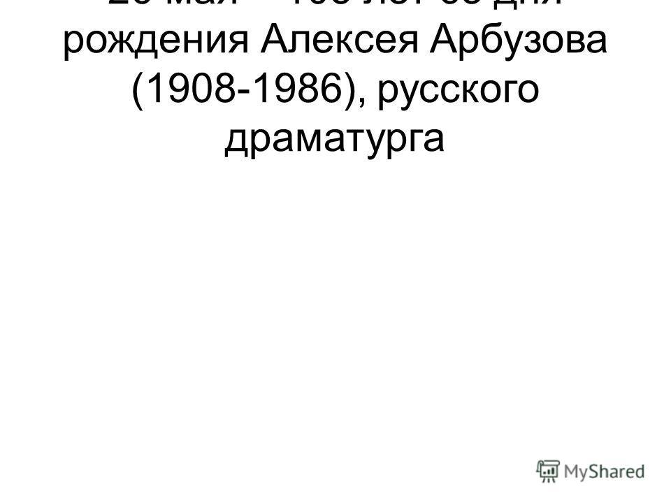 26 мая – 105 лет со дня рождения Алексея Арбузова (1908-1986), русского драматурга