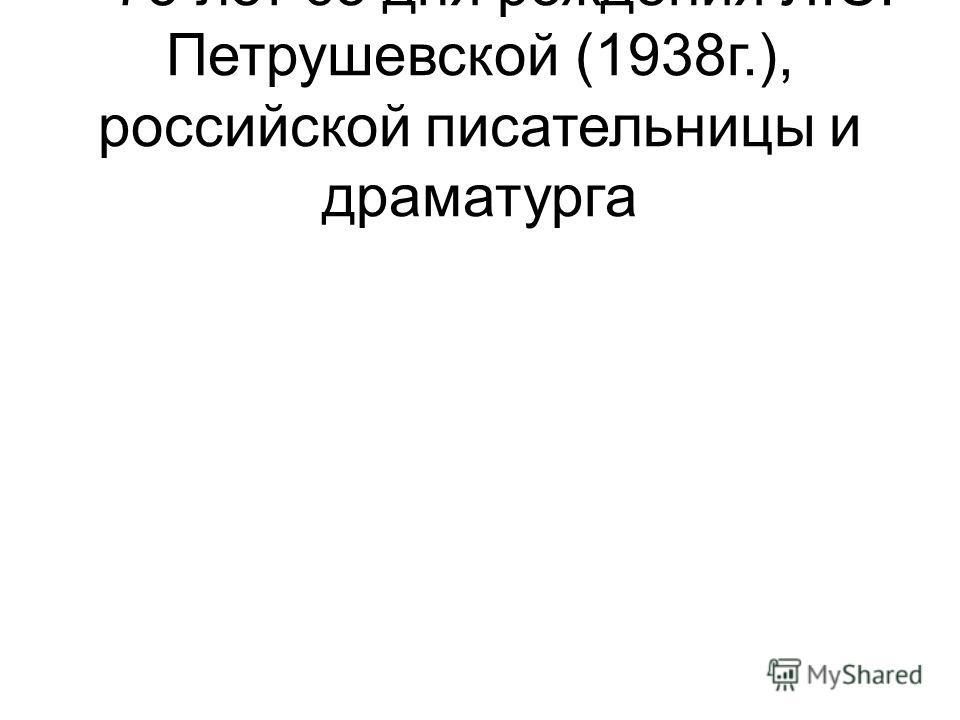– 75 лет со дня рождения Л.С. Петрушевской (1938г.), российской писательницы и драматурга