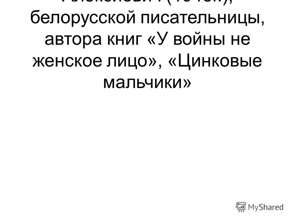 – 65 лет со дня рождения С.А. Алексиевич (1948г.), белорусской писательницы, автора книг «У войны не женское лицо», «Цинковые мальчики»
