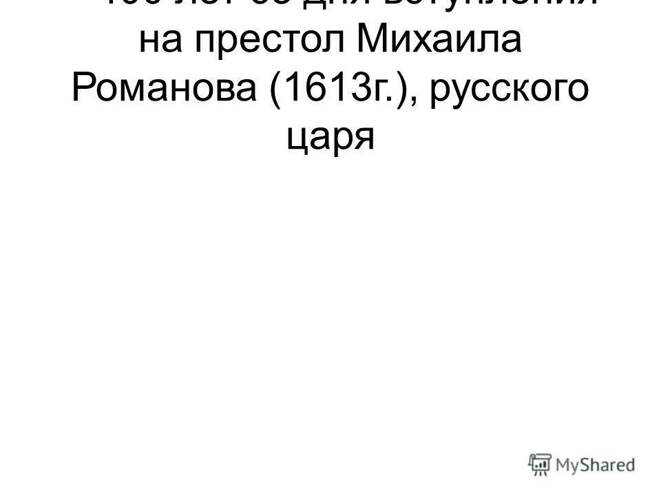 – 400 лет со дня вступления на престол Михаила Романова (1613г.), русского царя