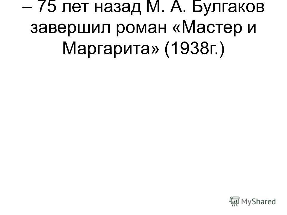 – 75 лет назад М. А. Булгаков завершил роман «Мастер и Маргарита» (1938г.)