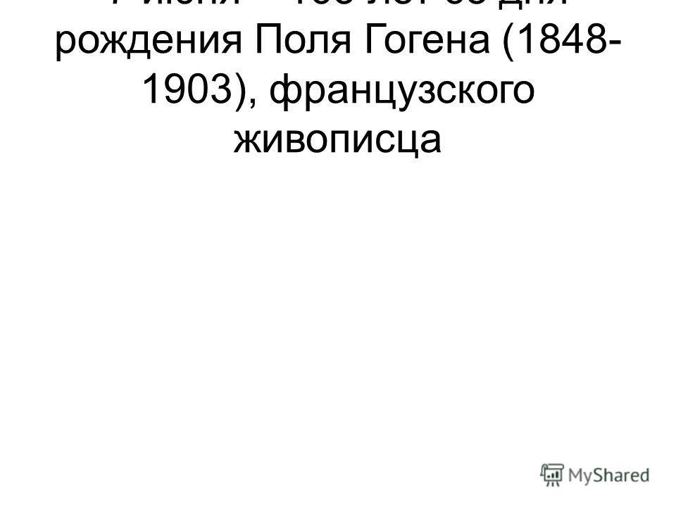 7 июня – 165 лет со дня рождения Поля Гогена (1848- 1903), французского живописца