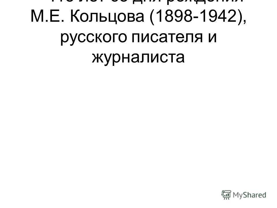 – 115 лет со дня рождения М.Е. Кольцова (1898-1942), русского писателя и журналиста