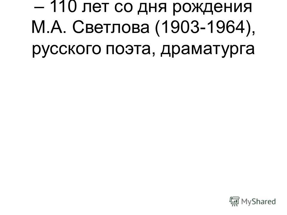 – 110 лет со дня рождения М.А. Светлова (1903-1964), русского поэта, драматурга