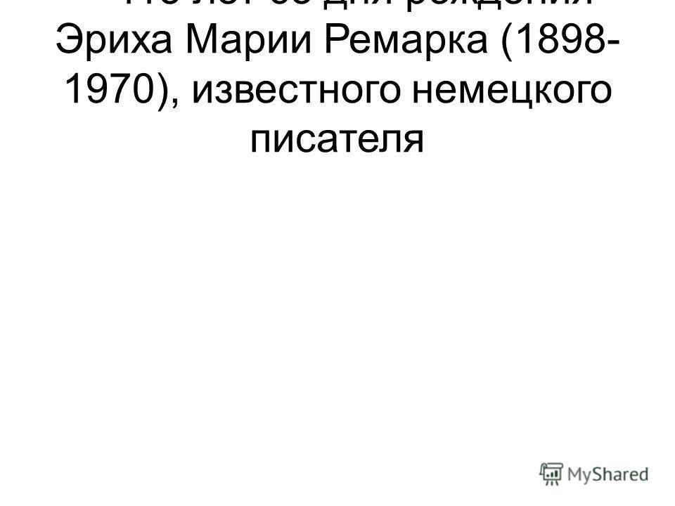 – 115 лет со дня рождения Эриха Марии Ремарка (1898- 1970), известного немецкого писателя