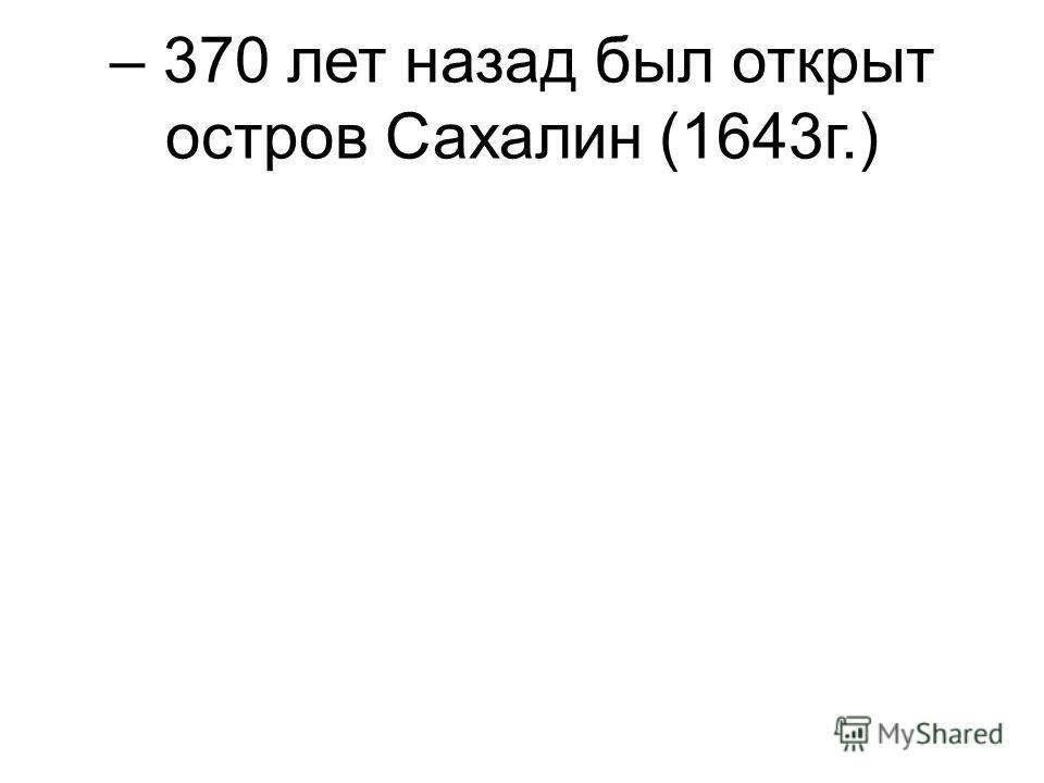 – 370 лет назад был открыт остров Сахалин (1643г.)