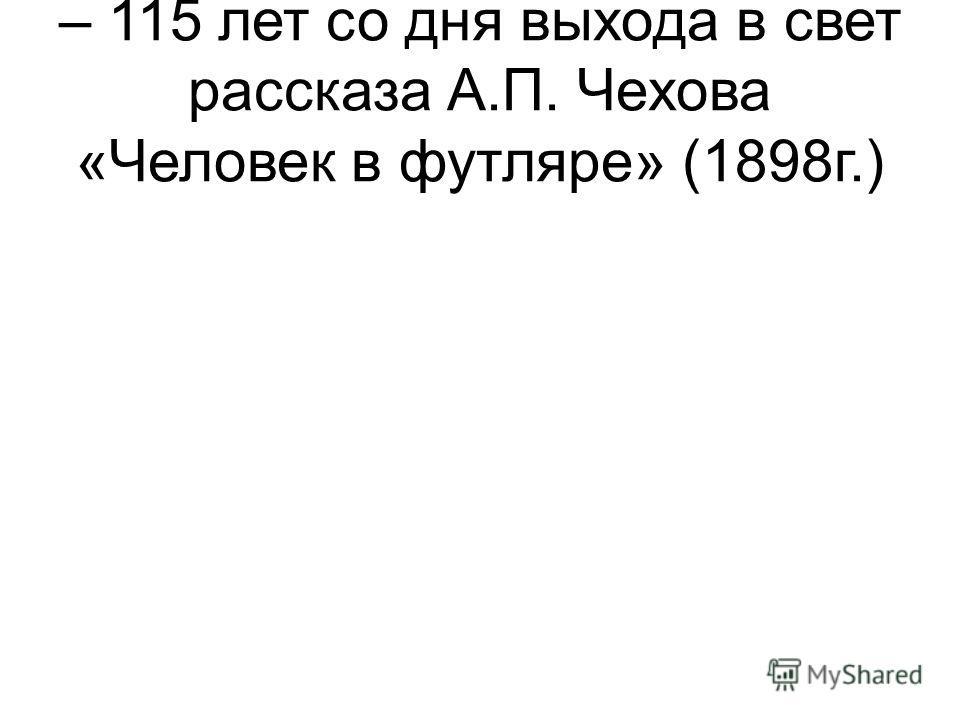 – 115 лет со дня выхода в свет рассказа А.П. Чехова «Человек в футляре» (1898г.)