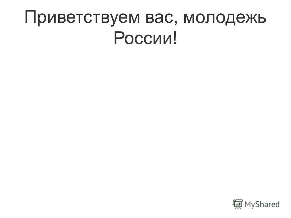 Приветствуем вас, молодежь России!