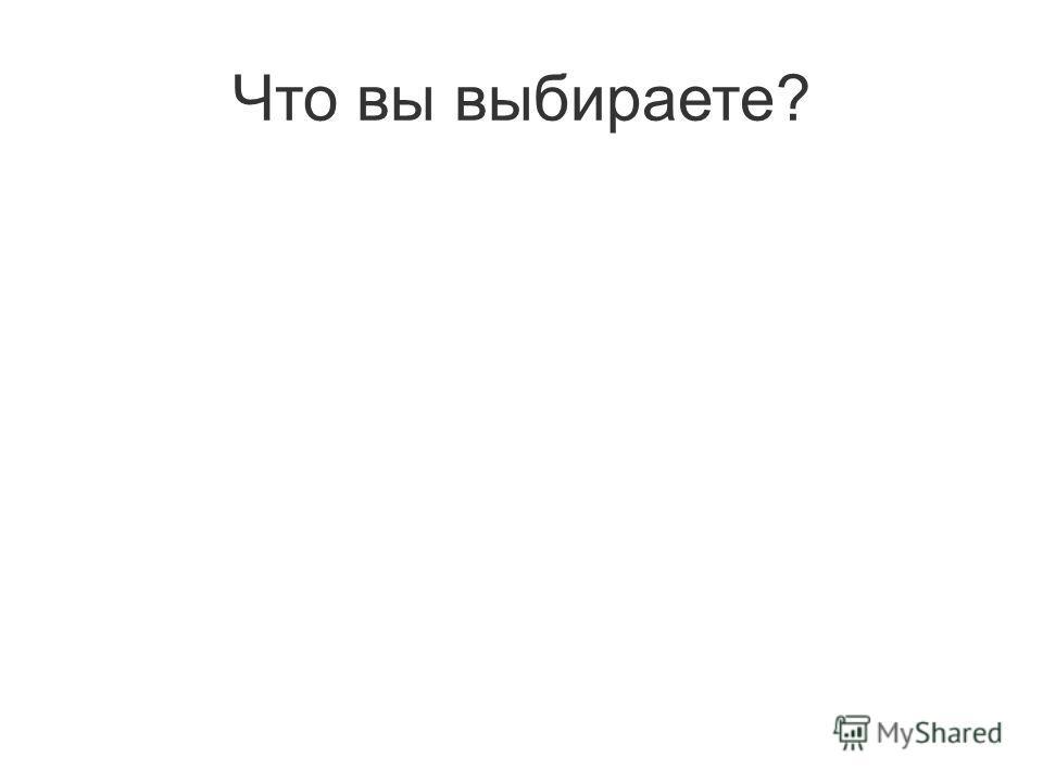 Что вы выбираете?