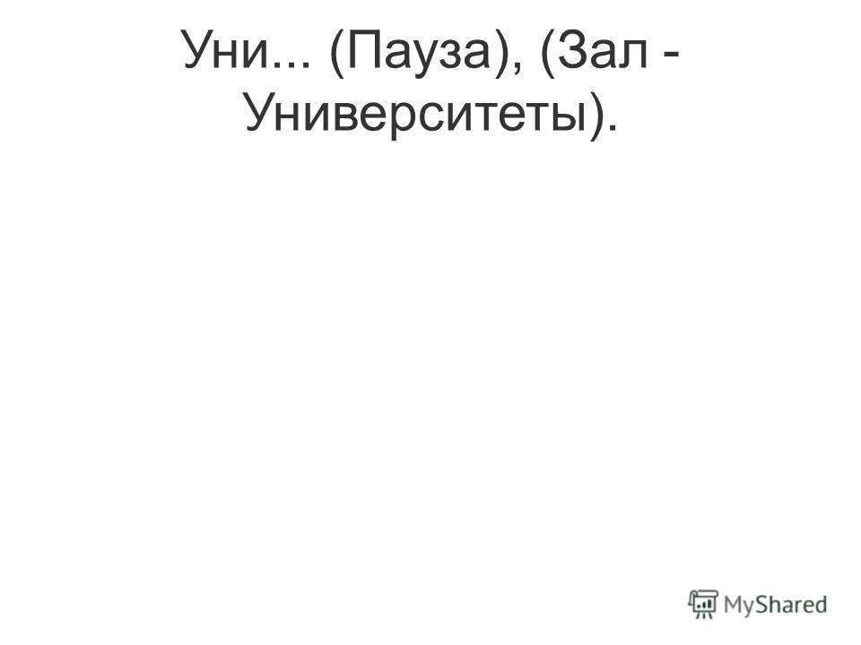 Уни... (Пауза), (Зал - Университеты).