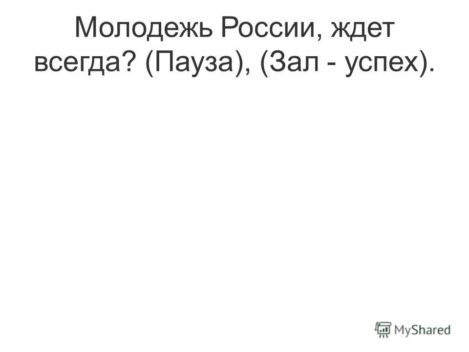 Молодежь России, ждет всегда? (Пауза), (Зал - успех).