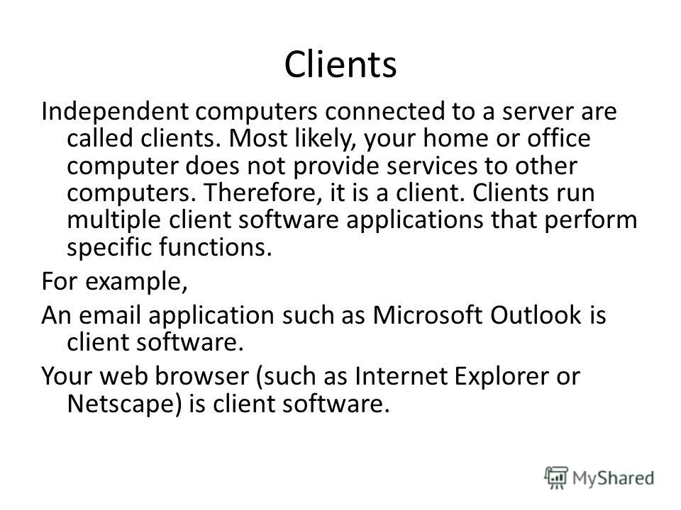Clients Independent computers connected to a server are called clients. Most likely, your home or office computer does not provide services to other computers. Therefore, it is a client. Clients run multiple client software applications that perform
