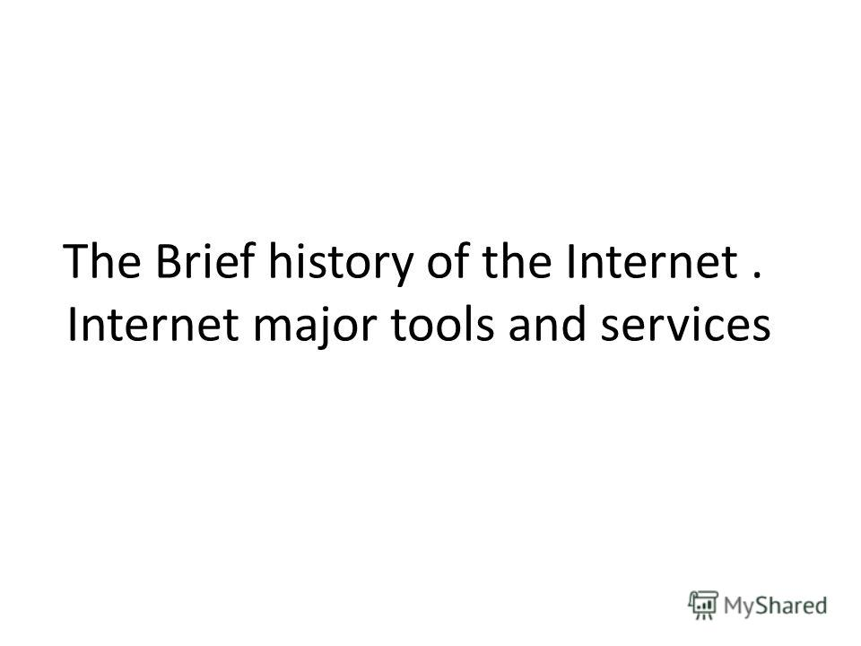 The Brief history of the Internet. Internet major tools and services