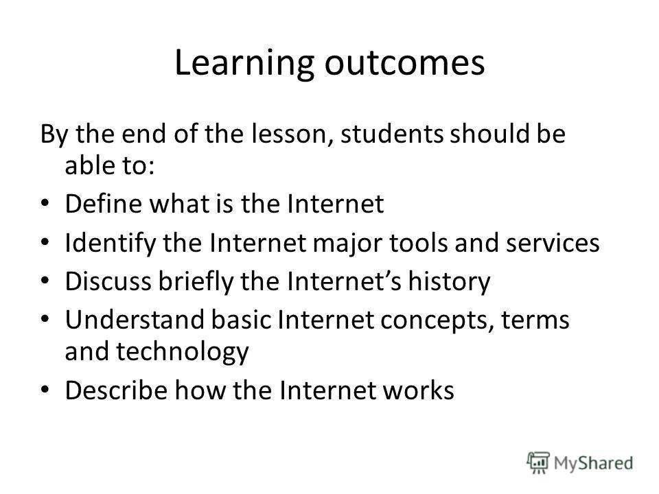 Learning outcomes By the end of the lesson, students should be able to: Define what is the Internet Identify the Internet major tools and services Discuss briefly the Internets history Understand basic Internet concepts, terms and technology Describe