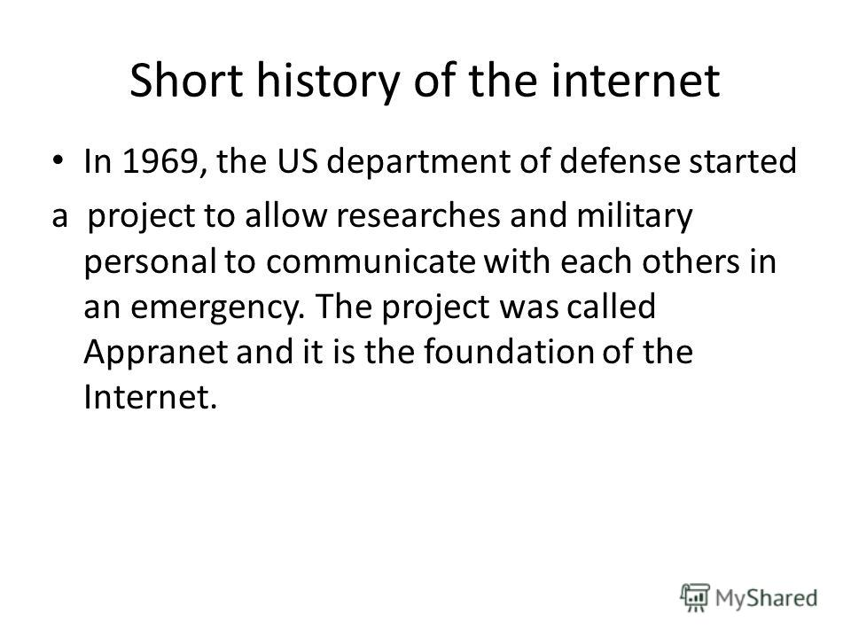 Short history of the internet In 1969, the US department of defense started a project to allow researches and military personal to communicate with each others in an emergency. The project was called Appranet and it is the foundation of the Internet.