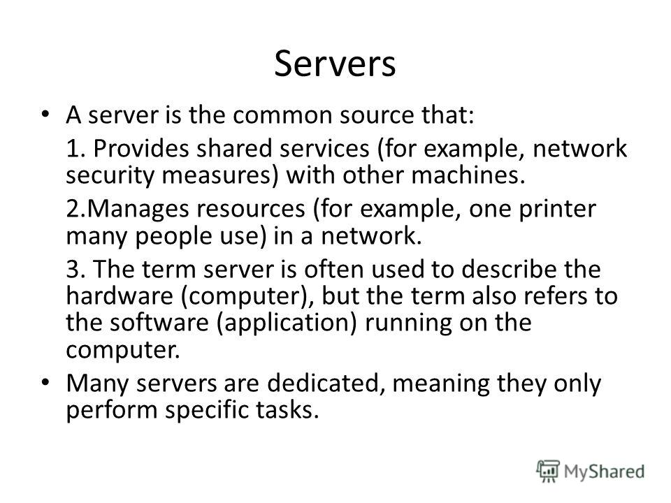 Servers A server is the common source that: 1. Provides shared services (for example, network security measures) with other machines. 2.Manages resources (for example, one printer many people use) in a network. 3. The term server is often used to des