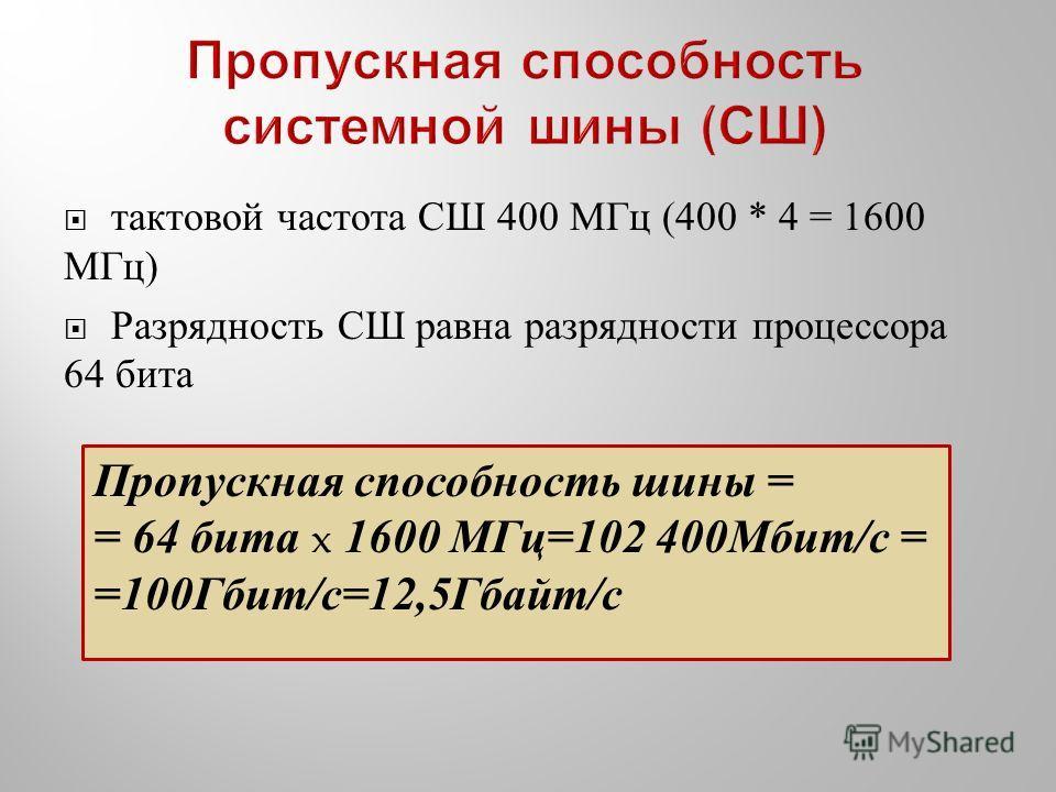тактовой частота СШ 400 МГц (400 * 4 = 1600 МГц ) Разрядность СШ равна разрядности процессора 64 бита Пропускная способность шины = = 64 бита x 1600 МГц=102 400Мбит/с = =100Гбит/с=12,5Гбайт/с