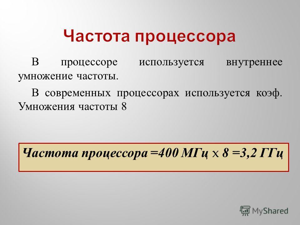 В процессоре используется внутреннее умножение частоты. В современных процессорах используется коэф. Умножения частоты 8 Частота процессора =400 МГц x 8 =3,2 ГГц
