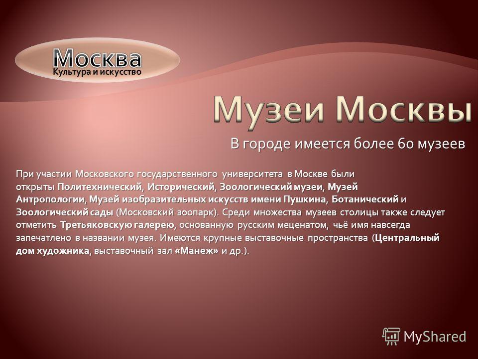 В городе имеется более 60 музеев При участии Московского государственного университета в Москве были открыты Политехнический, Исторический, Зоологический музеи, Музей Антропологии, Музей изобразительных искусств имени Пушкина, Ботанический и Зоологич