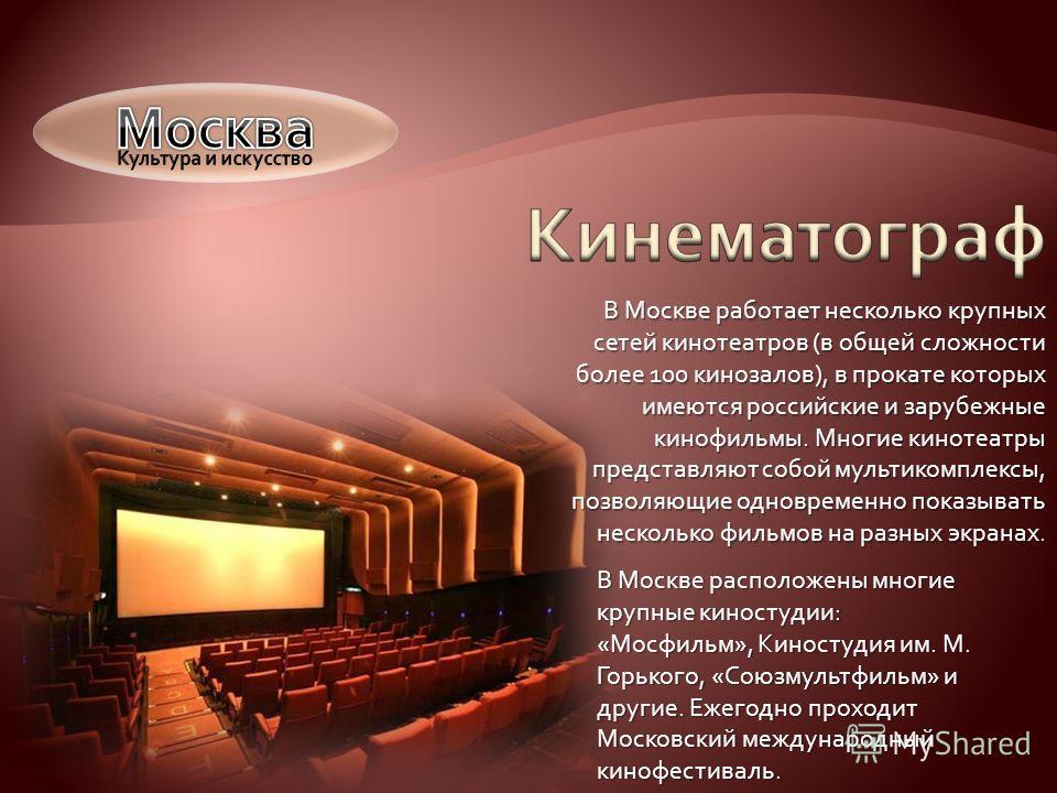 В Москве работает несколько крупных сетей кинотеатров (в общей сложности более 100 кинозалов), в прокате которых имеются российские и зарубежные кинофильмы. Многие кинотеатры представляют собой мультикомплексы, позволяющие одновременно показывать нес