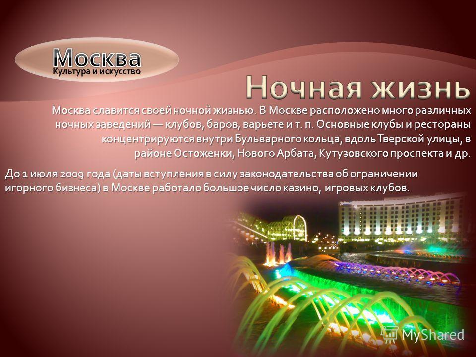 Москва славится своей ночной жизнью. В Москве расположено много различных ночных заведений клубов, баров, варьете и т. п. Основные клубы и рестораны концентрируются внутри Бульварного кольца, вдоль Тверской улицы, в районе Остоженки, Нового Арбата, К