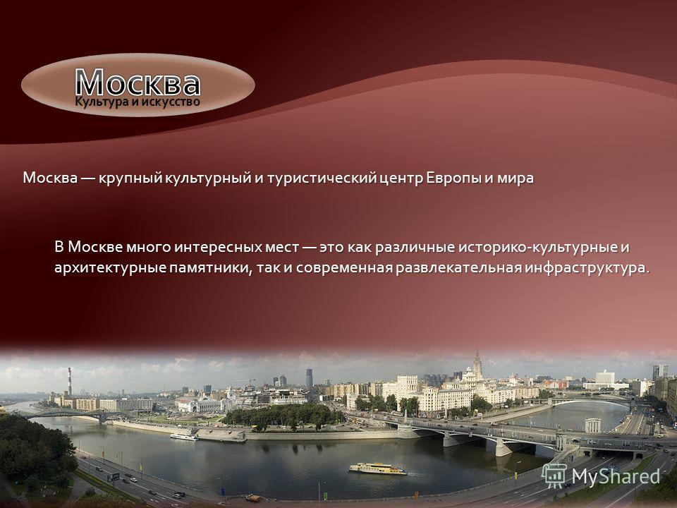 Москва крупный культурный и туристический центр Европы и мира В Москве много интересных мест это как различные историко-культурные и архитектурные памятники, так и современная развлекательная инфраструктура.