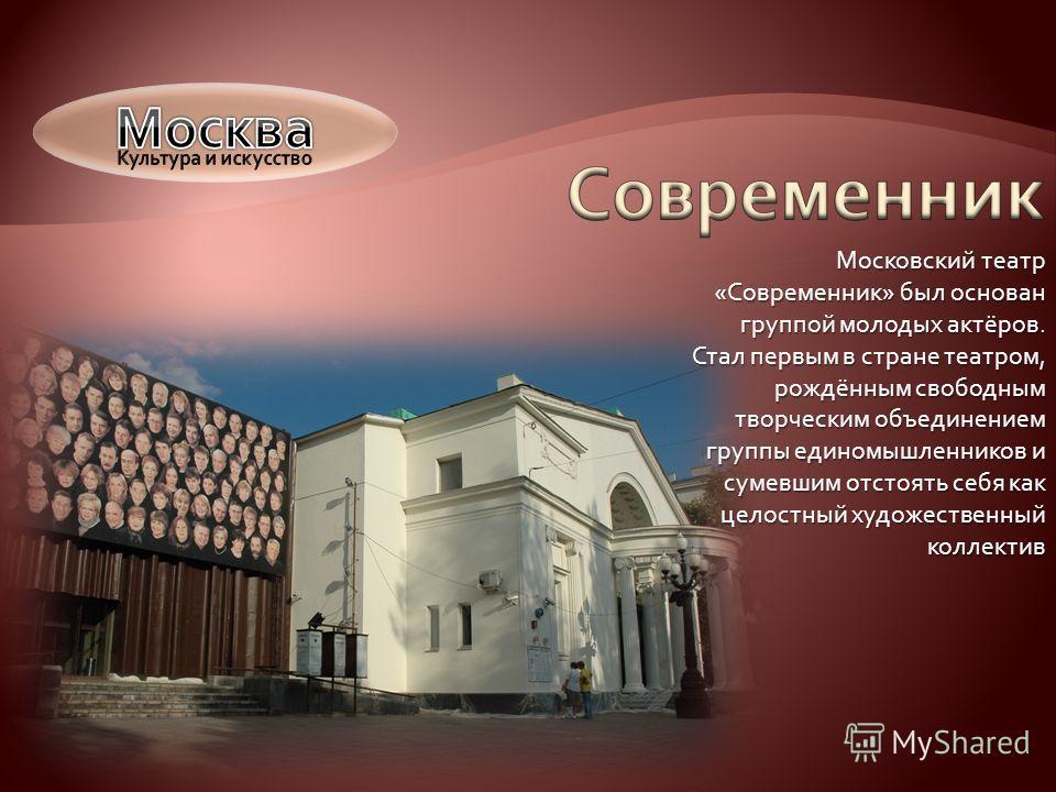 Московский театр «Современник» был основан группой молодых актёров. Стал первым в стране театром, рождённым свободным творческим объединением группы единомышленников и сумевшим отстоять себя как целостный художественный коллектив