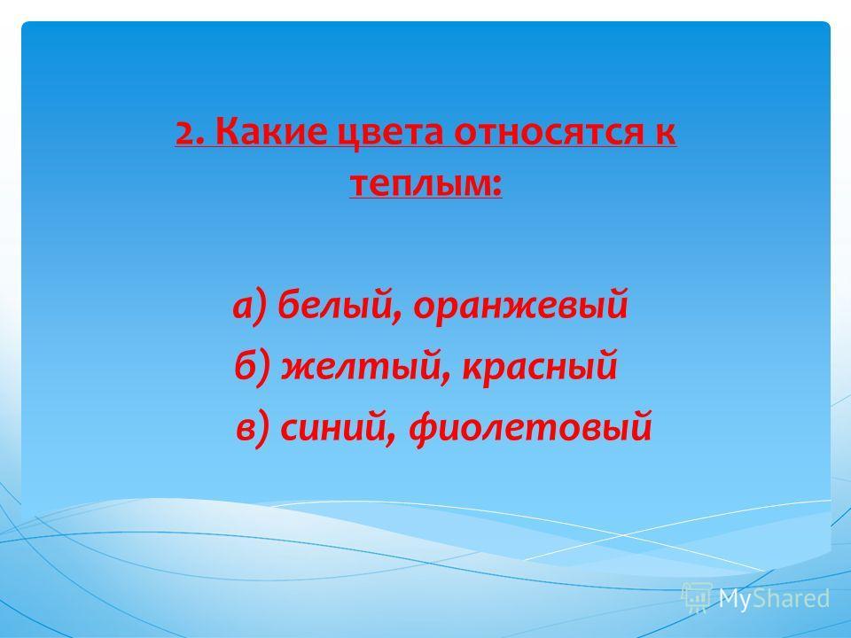 2. Какие цвета относятся к теплым: а) белый, оранжевый б) желтый, красный в) синий, фиолетовый
