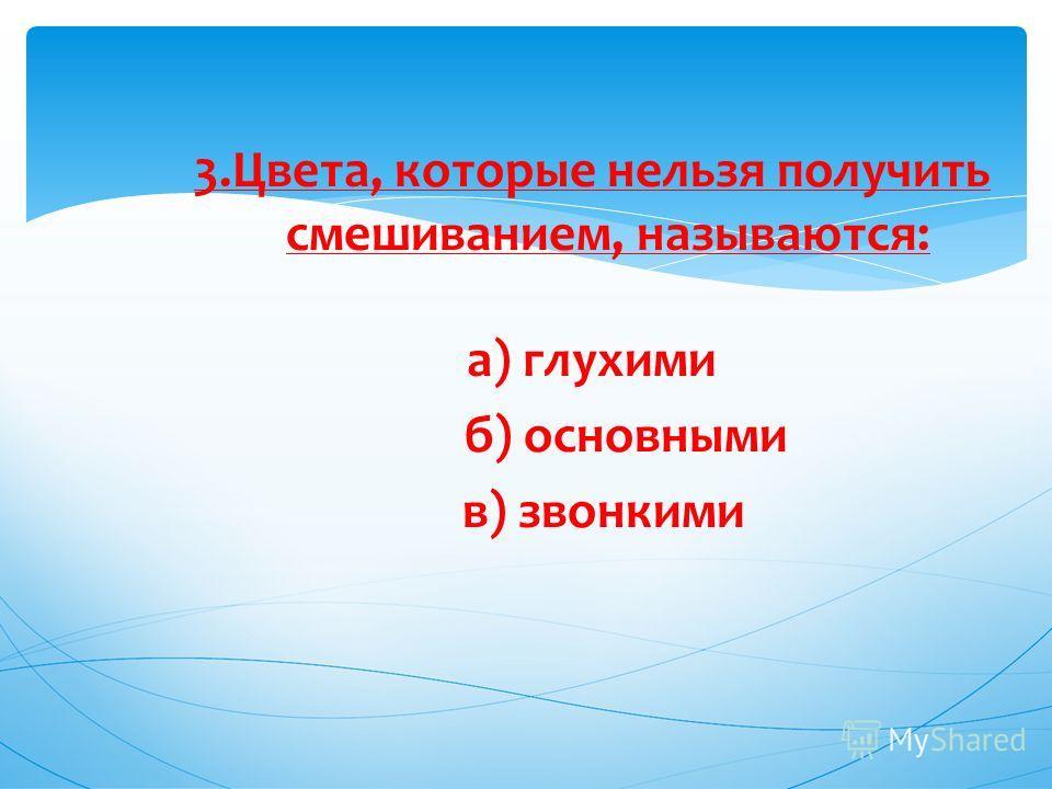 3.Цвета, которые нельзя получить смешиванием, называются: а) глухими б) основными в) звонкими
