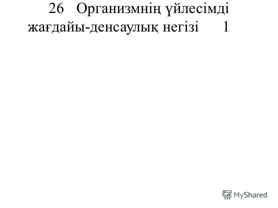 26Организмнің үйлесімді жағдайы-денсаулық негізі1