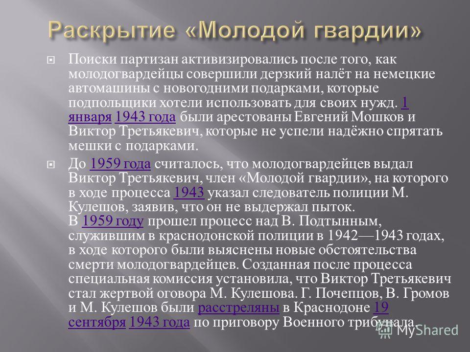 Поиски партизан активизировались после того, как молодогвардейцы совершили дерзкий налёт на немецкие автомашины с новогодними подарками, которые подпольщики хотели использовать для своих нужд. 1 января 1943 года были арестованы Евгений Мошков и Викто