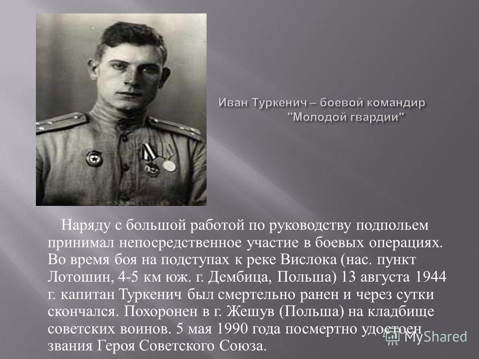 Наряду с большой работой по руководству подпольем принимал непосредственное участие в боевых операциях. Во время боя на подступах к реке Вислока (нас. пункт Лотошин, 4-5 км юж. г. Дембица, Польша) 13 августа 1944 г. капитан Туркенич был смертельно ра