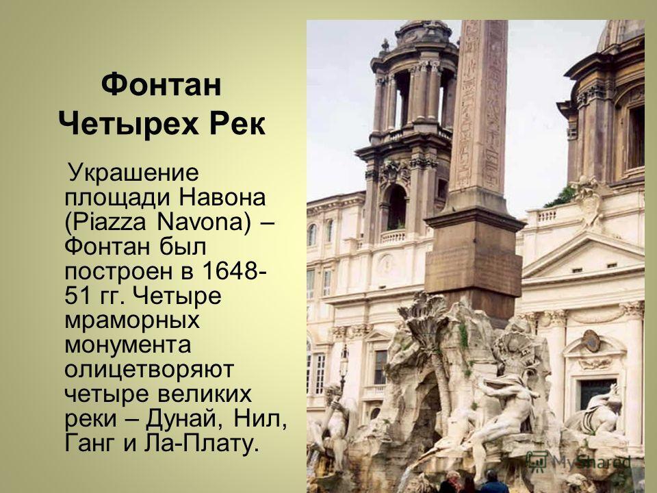 Фонтан Четырех Рек Украшение площади Навона (Piazza Navona) – Фонтан был построен в 1648- 51 гг. Четыре мраморных монумента олицетворяют четыре великих реки – Дунай, Нил, Ганг и Ла-Плату.