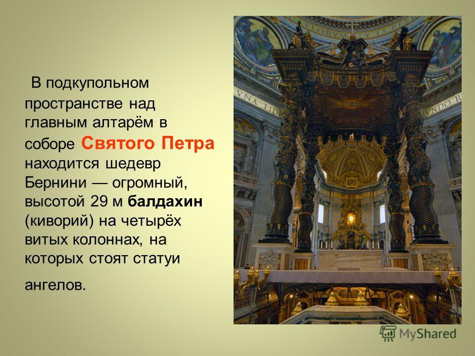 В подкупольном пространстве над главным алтарём в соборе Святого Петра находится шедевр Бернини огромный, высотой 29 м балдахин (киворий) на четырёх витых колоннах, на которых стоят статуи ангелов.