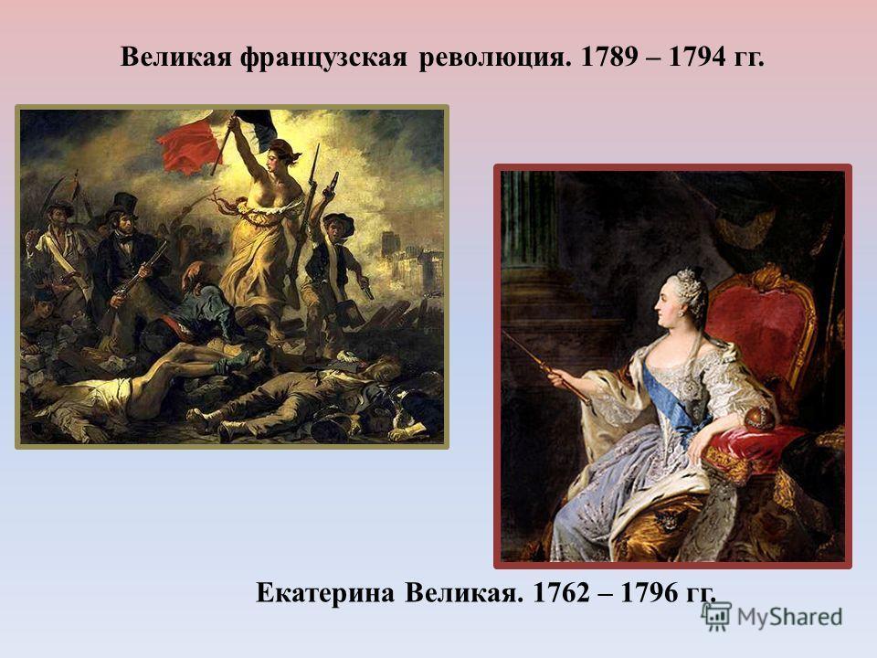Великая французская революция. 1789 – 1794 гг. Екатерина Великая. 1762 – 1796 гг.