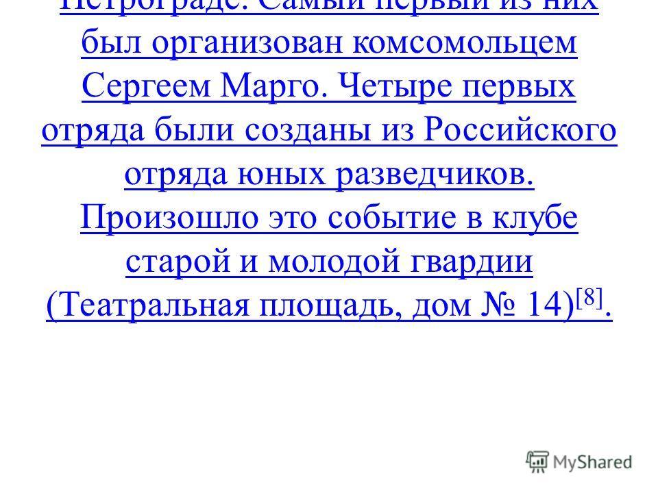 На протяжении 1922 г. возникают пионерские отряды в целом ряде городов и селений. 3 декабря первые пионерские отряды появились в Петрограде. Самый первый из них был организован комсомольцем Сергеем Марго. Четыре первых отряда были созданы из Российск
