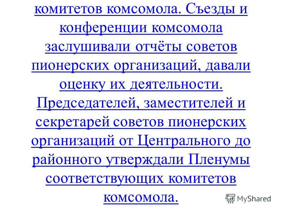 Всесоюзная пионерская организация руководилась Всесоюзным Ленинским Коммунистическим Союзом Молодёжи (ВЛКСМ), который в свою очередь контролировался КПСС. Все советы пионерских организаций работали под руководством соответствующих комитетов комсомола