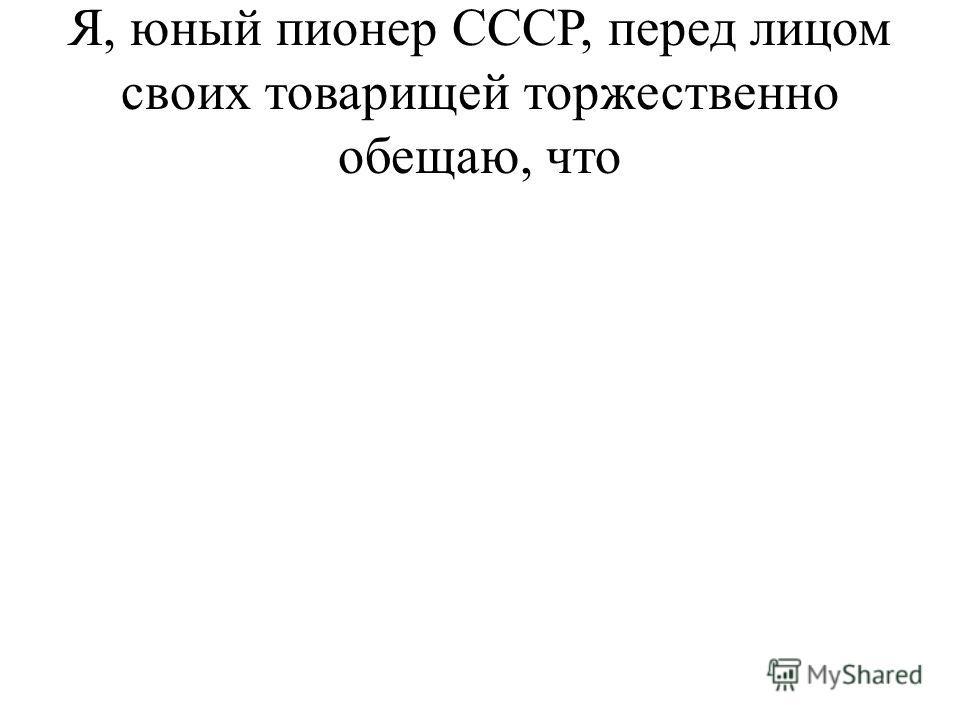 Я, юный пионер СССР, перед лицом своих товарищей торжественно обещаю, что