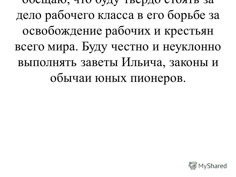 Я, юный пионер СССР, перед лицом своих товарищей торжественно обещаю, что буду твёрдо стоять за дело рабочего класса в его борьбе за освобождение рабочих и крестьян всего мира. Буду честно и неуклонно выполнять заветы Ильича, законы и обычаи юных пио