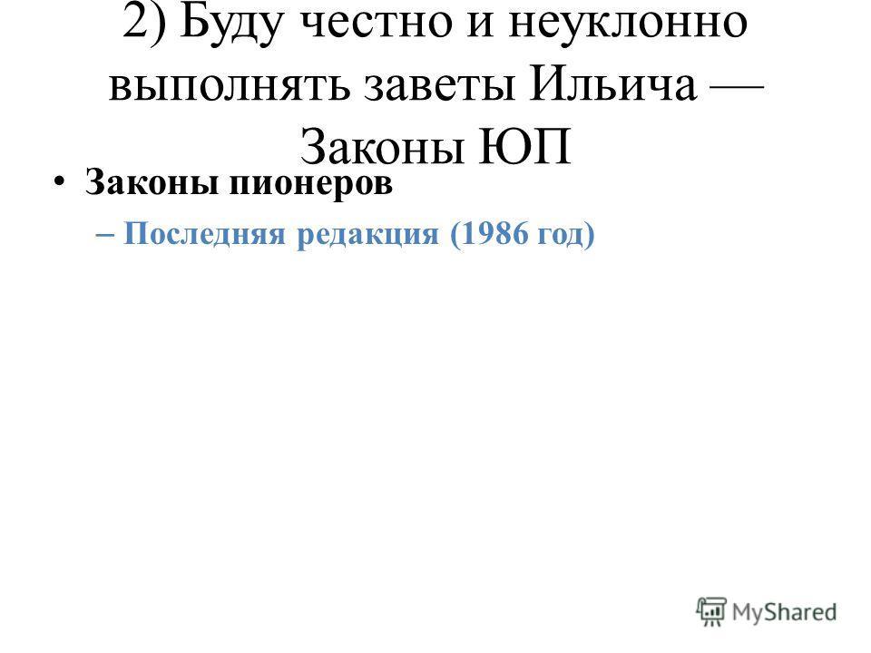 2) Буду честно и неуклонно выполнять заветы Ильича Законы ЮП Законы пионеров – Последняя редакция (1986 год)