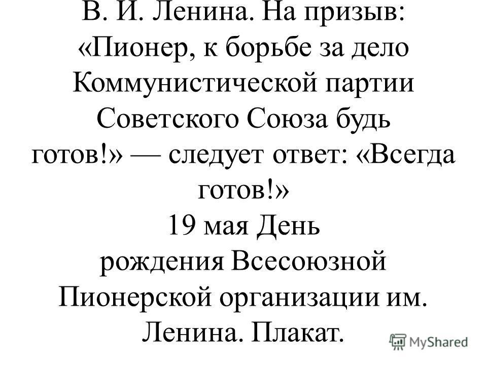 Объявленная цель пионерской организации: воспитывать юных борцов за дело Коммунистической партии Советского Союза. Она выражена в девизе Всесоюзной пионерской организации имени В. И. Ленина. На призыв: «Пионер, к борьбе за дело Коммунистической парти